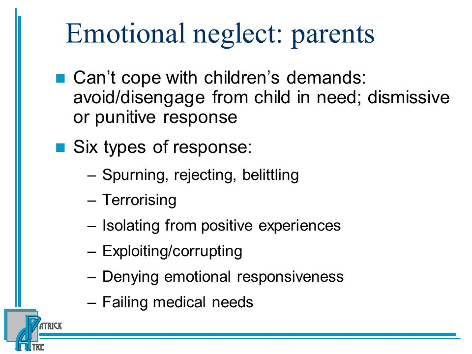Emotional neglect: parents Can't cope with children's demands: avoid/disengage from child in need; dismissive or punitive response Six types of response: –Spurning, rejecting, belittling –Terrorising –Isolating from positive experiences –Exploiting/corrupting –Denying emotional responsiveness –Failing medical needs