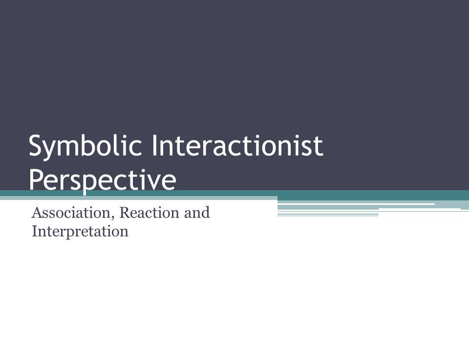 Symbolic Interactionist Perspective Association, Reaction and Interpretation