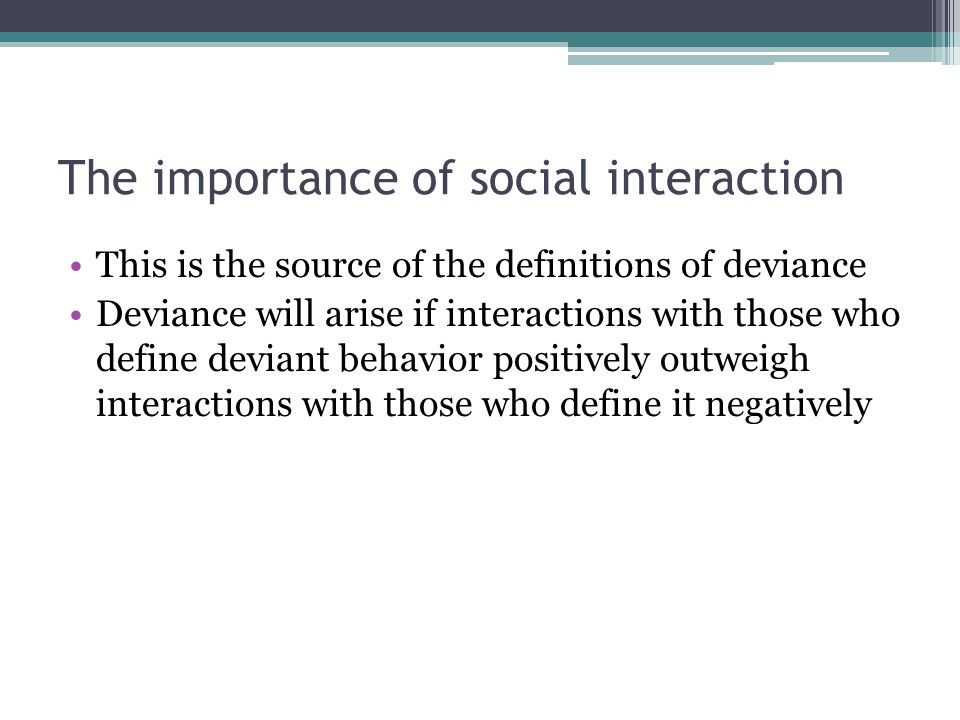 The importance of social interaction This is the source of the definitions of deviance Deviance will arise if interactions with those who define devia