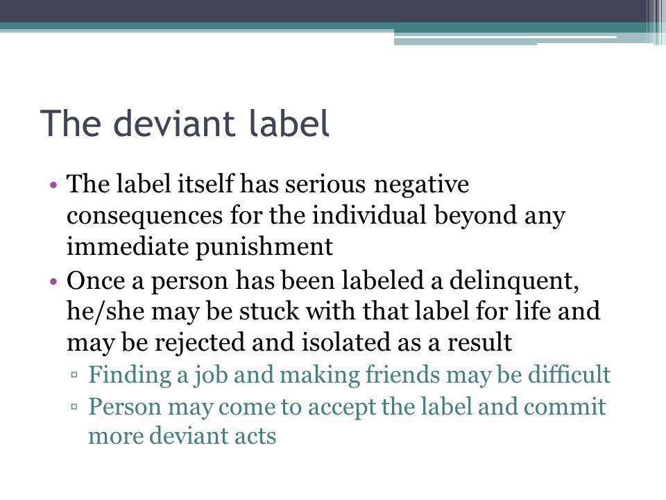 The deviant label The label itself has serious negative consequences for the individual beyond any immediate punishment Once a person has been labeled