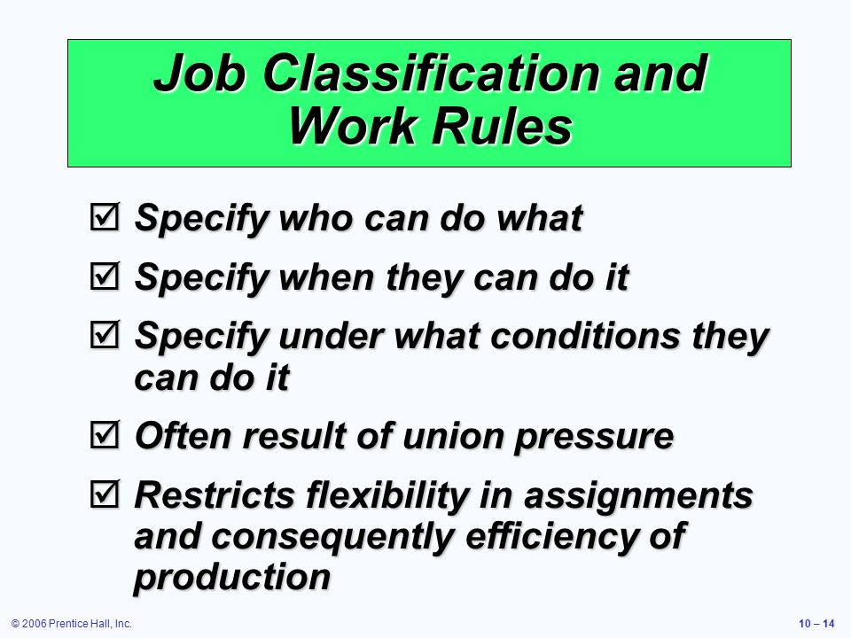 © 2006 Prentice Hall, Inc.10 – 14 Job Classification and Work Rules  Specify who can do what  Specify when they can do it  Specify under what conditions they can do it  Often result of union pressure  Restricts flexibility in assignments and consequently efficiency of production