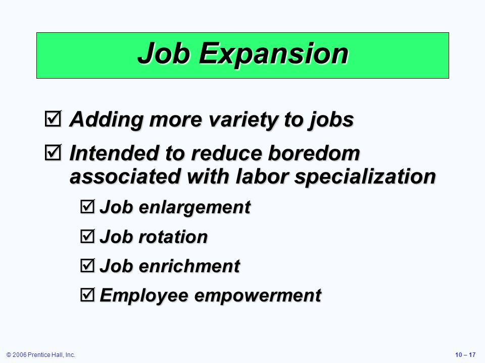 © 2006 Prentice Hall, Inc.10 – 17 Job Expansion  Adding more variety to jobs  Intended to reduce boredom associated with labor specialization  Job enlargement  Job rotation  Job enrichment  Employee empowerment