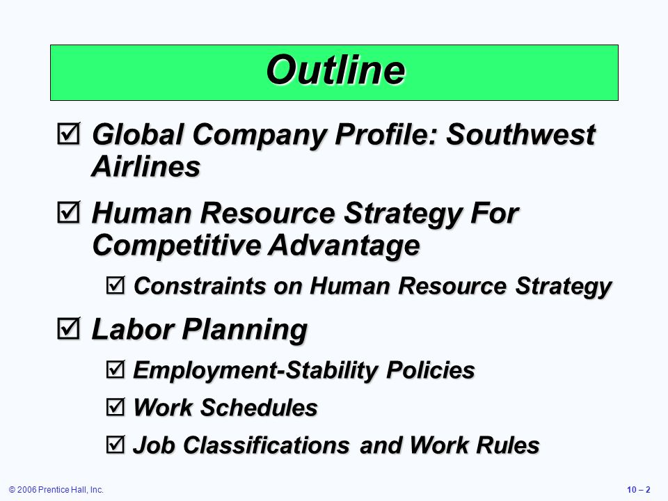 © 2006 Prentice Hall, Inc.10 – 2 Outline  Global Company Profile: Southwest Airlines  Human Resource Strategy For Competitive Advantage  Constraints on Human Resource Strategy  Labor Planning  Employment-Stability Policies  Work Schedules  Job Classifications and Work Rules