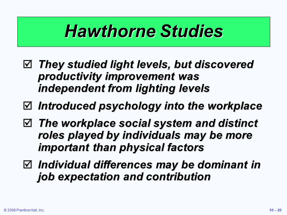 © 2006 Prentice Hall, Inc.10 – 20 Hawthorne Studies  They studied light levels, but discovered productivity improvement was independent from lighting