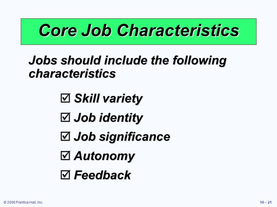 © 2006 Prentice Hall, Inc.10 – 21 Core Job Characteristics  Skill variety  Job identity  Job significance  Autonomy  Feedback Jobs should include the following characteristics