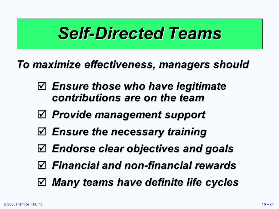 © 2006 Prentice Hall, Inc.10 – 24 Self-Directed Teams  Ensure those who have legitimate contributions are on the team  Provide management support 