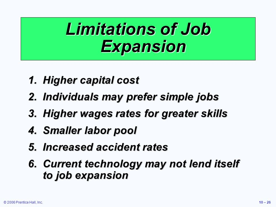 © 2006 Prentice Hall, Inc.10 – 26 Limitations of Job Expansion 1.Higher capital cost 2.Individuals may prefer simple jobs 3.Higher wages rates for greater skills 4.Smaller labor pool 5.Increased accident rates 6.Current technology may not lend itself to job expansion