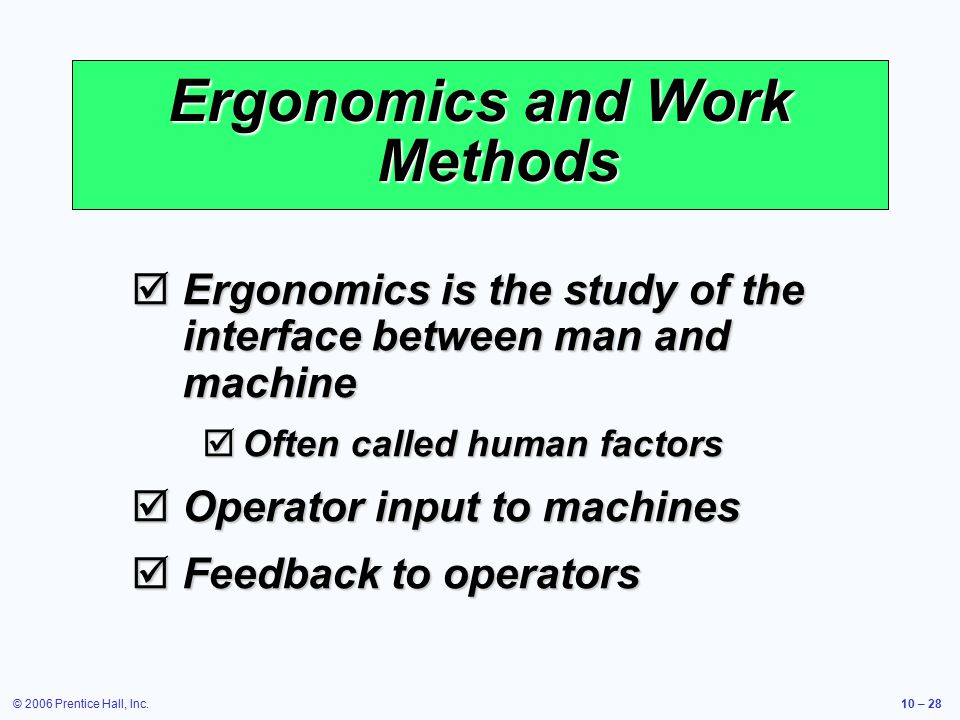 © 2006 Prentice Hall, Inc.10 – 28 Ergonomics and Work Methods  Ergonomics is the study of the interface between man and machine  Often called human