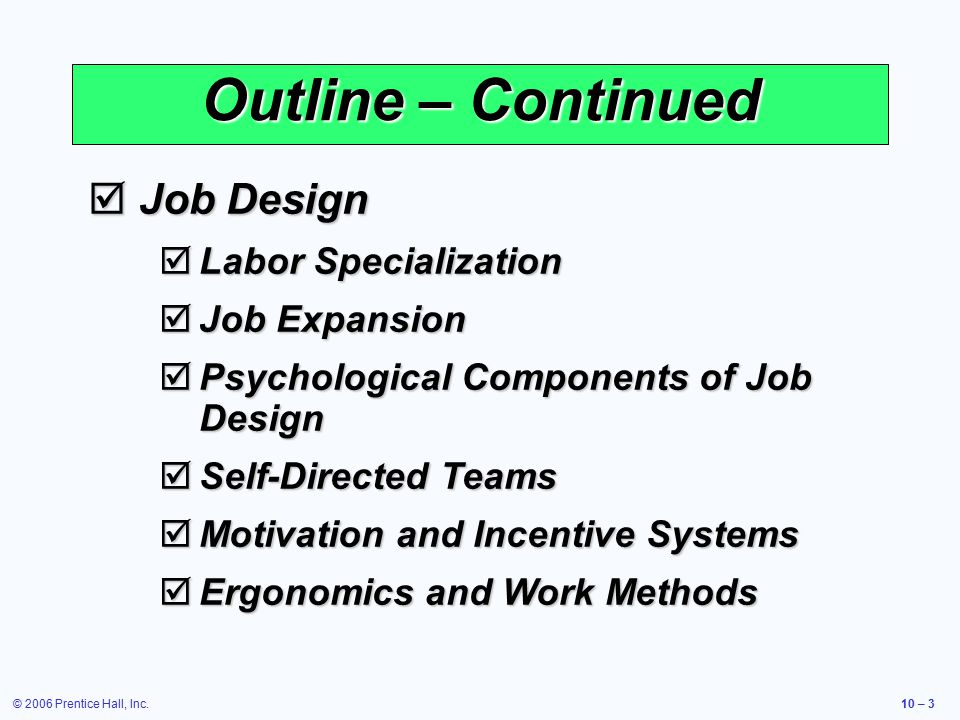 © 2006 Prentice Hall, Inc.10 – 3 Outline – Continued  Job Design  Labor Specialization  Job Expansion  Psychological Components of Job Design  Self-Directed Teams  Motivation and Incentive Systems  Ergonomics and Work Methods