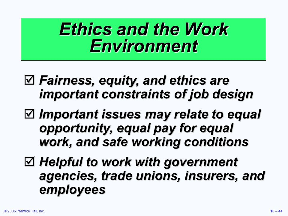 © 2006 Prentice Hall, Inc.10 – 44 Ethics and the Work Environment  Fairness, equity, and ethics are important constraints of job design  Important issues may relate to equal opportunity, equal pay for equal work, and safe working conditions  Helpful to work with government agencies, trade unions, insurers, and employees