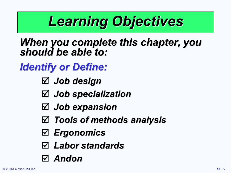 © 2006 Prentice Hall, Inc.10 – 6 Learning Objectives When you complete this chapter, you should be able to: Describe or Explain:  Requirements of good job design  The visual workplace  Ethical issues in human resources