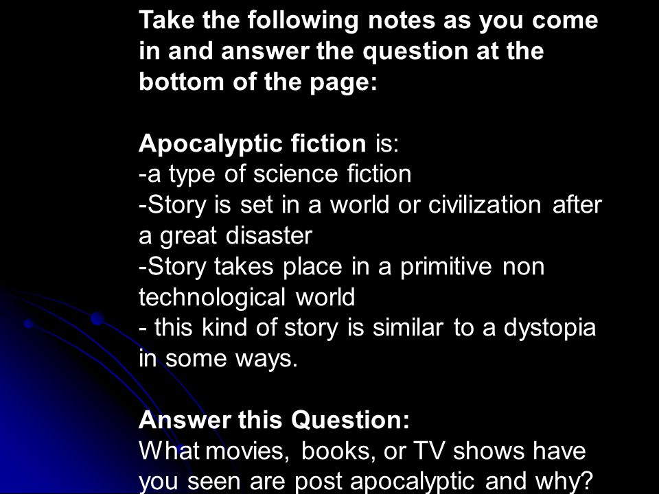 Take the following notes as you come in and answer the question at the bottom of the page: Apocalyptic fiction is: -a type of science fiction -Story is set in a world or civilization after a great disaster -Story takes place in a primitive non technological world - this kind of story is similar to a dystopia in some ways.