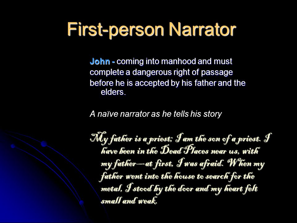 First-person Narrator John - coming into manhood and must complete a dangerous right of passage before he is accepted by his father and the elders.