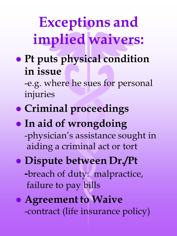 Exceptions and implied waivers: l Pt puts physical condition in issue -e.g.