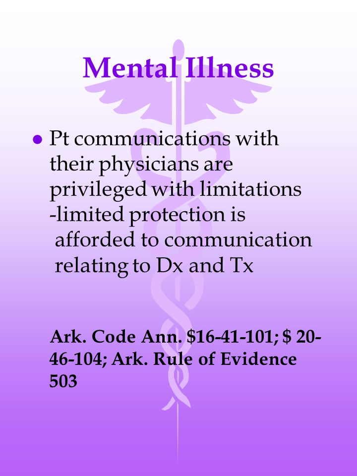 Mental Illness l Pt communications with their physicians are privileged with limitations -limited protection is afforded to communication relating to Dx and Tx Ark.