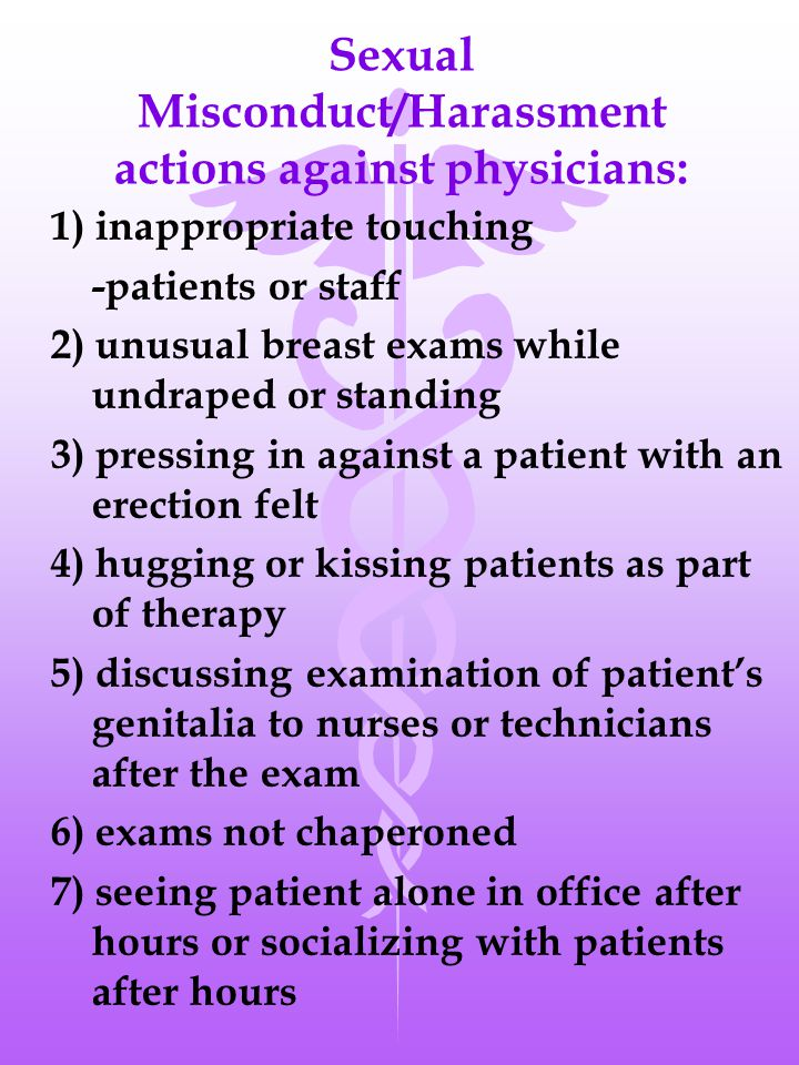 Sexual Misconduct/Harassment actions against physicians: 1) inappropriate touching -patients or staff 2) unusual breast exams while undraped or standing 3) pressing in against a patient with an erection felt 4) hugging or kissing patients as part of therapy 5) discussing examination of patient's genitalia to nurses or technicians after the exam 6) exams not chaperoned 7) seeing patient alone in office after hours or socializing with patients after hours