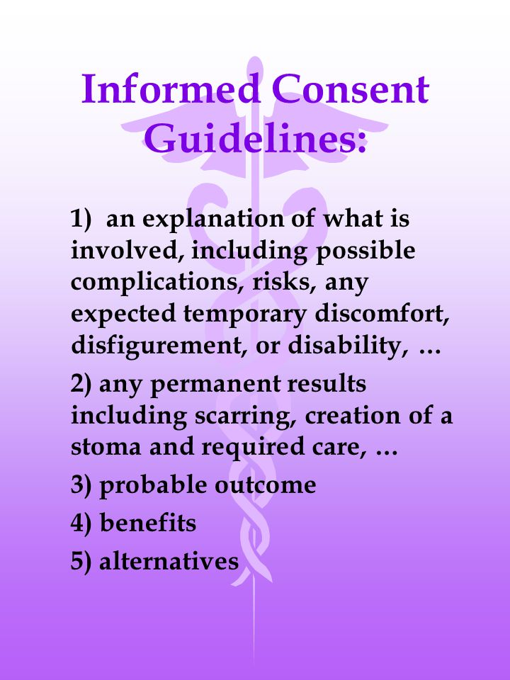 Informed Consent Guidelines: 1) an explanation of what is involved, including possible complications, risks, any expected temporary discomfort, disfigurement, or disability, … 2) any permanent results including scarring, creation of a stoma and required care, … 3) probable outcome 4) benefits 5) alternatives