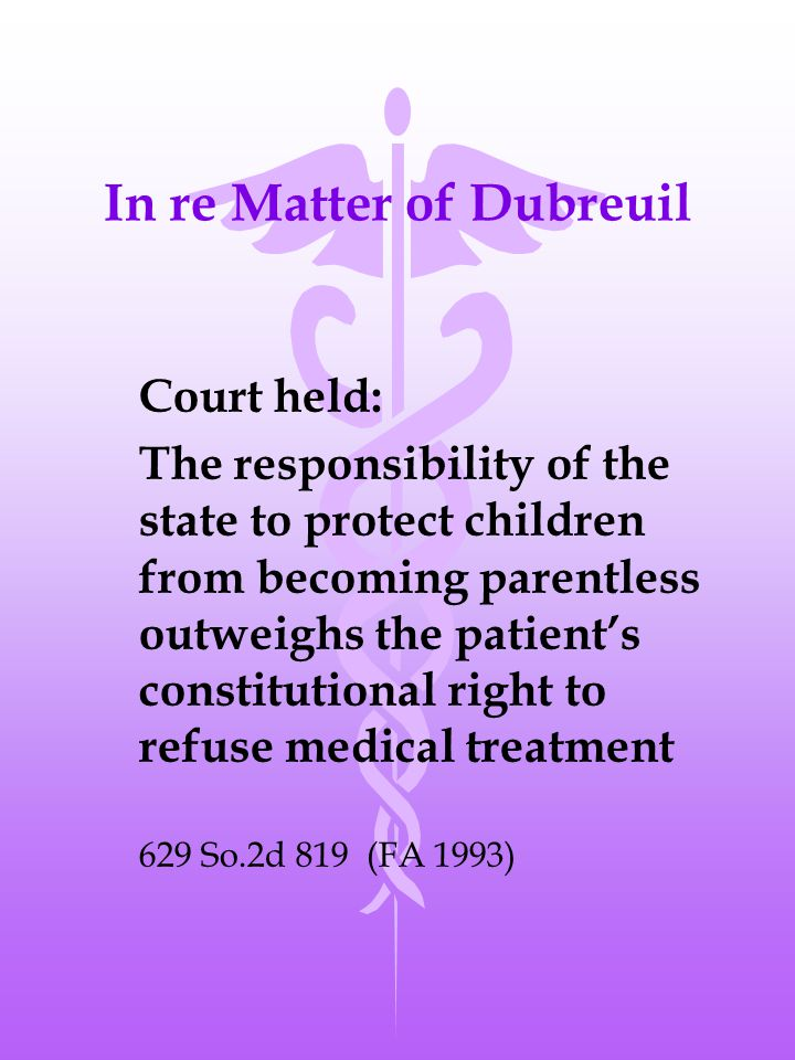 In re Matter of Dubreuil Court held: The responsibility of the state to protect children from becoming parentless outweighs the patient's constitutional right to refuse medical treatment 629 So.2d 819 (FA 1993)