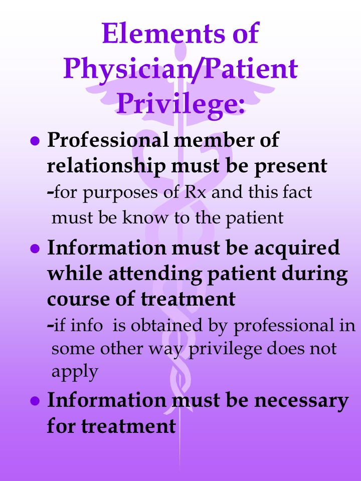 Elements of Physician/Patient Privilege: l Professional member of relationship must be present - for purposes of Rx and this fact must be know to the patient l Information must be acquired while attending patient during course of treatment - if info is obtained by professional in some other way privilege does not apply l Information must be necessary for treatment