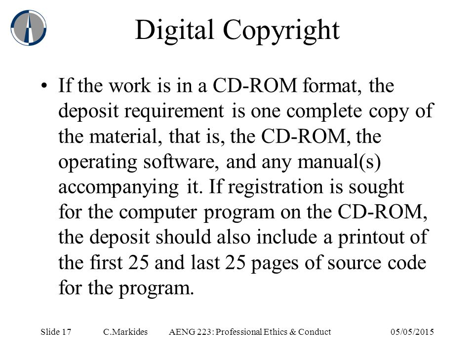 Slide 17 C.MarkidesAENG 223: Professional Ethics & Conduct05/05/2015 Digital Copyright If the work is in a CD-ROM format, the deposit requirement is one complete copy of the material, that is, the CD-ROM, the operating software, and any manual(s) accompanying it.