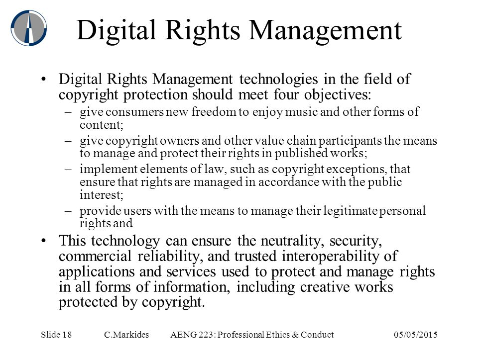 Slide 18 C.MarkidesAENG 223: Professional Ethics & Conduct05/05/2015 Digital Rights Management Digital Rights Management technologies in the field of copyright protection should meet four objectives: –give consumers new freedom to enjoy music and other forms of content; –give copyright owners and other value chain participants the means to manage and protect their rights in published works; –implement elements of law, such as copyright exceptions, that ensure that rights are managed in accordance with the public interest; –provide users with the means to manage their legitimate personal rights and This technology can ensure the neutrality, security, commercial reliability, and trusted interoperability of applications and services used to protect and manage rights in all forms of information, including creative works protected by copyright.