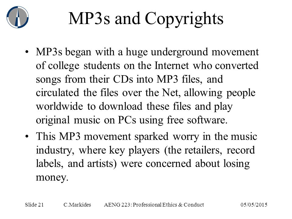 Slide 21 C.MarkidesAENG 223: Professional Ethics & Conduct05/05/2015 MP3s and Copyrights MP3s began with a huge underground movement of college students on the Internet who converted songs from their CDs into MP3 files, and circulated the files over the Net, allowing people worldwide to download these files and play original music on PCs using free software.