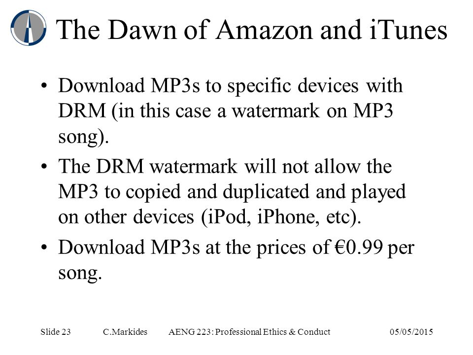 Slide 23 C.MarkidesAENG 223: Professional Ethics & Conduct05/05/2015 The Dawn of Amazon and iTunes Download MP3s to specific devices with DRM (in this case a watermark on MP3 song).