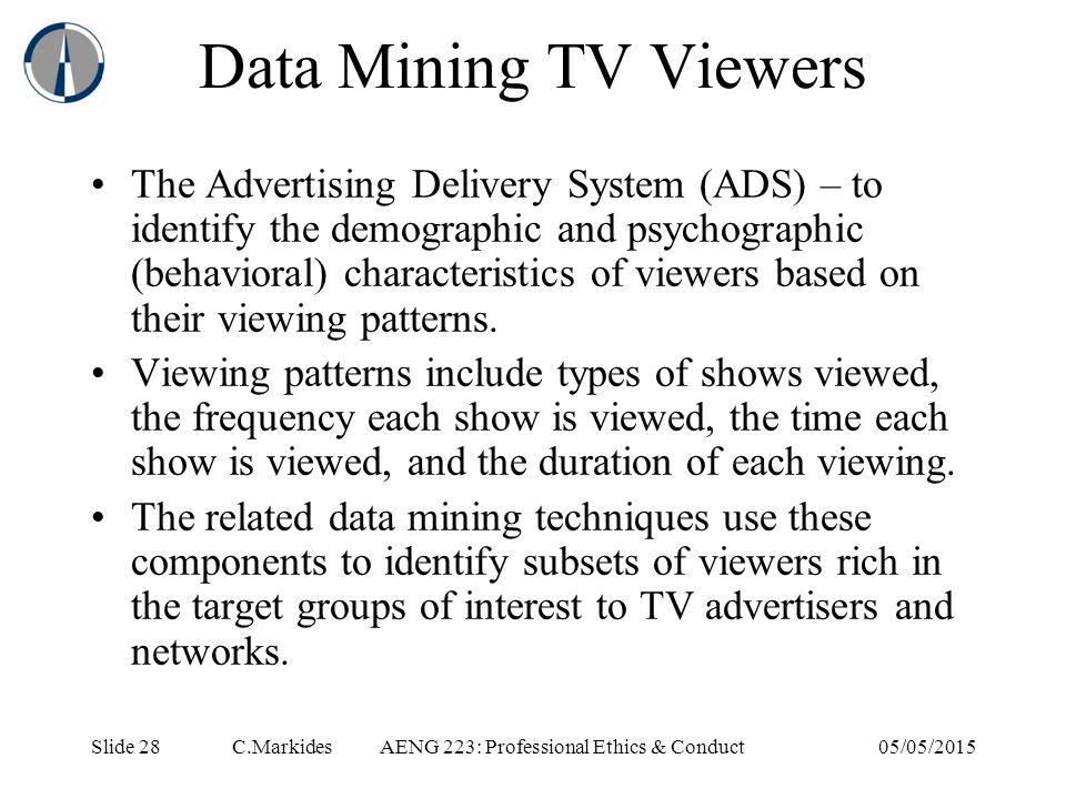 Slide 28 C.MarkidesAENG 223: Professional Ethics & Conduct05/05/2015 Data Mining TV Viewers The Advertising Delivery System (ADS) – to identify the demographic and psychographic (behavioral) characteristics of viewers based on their viewing patterns.