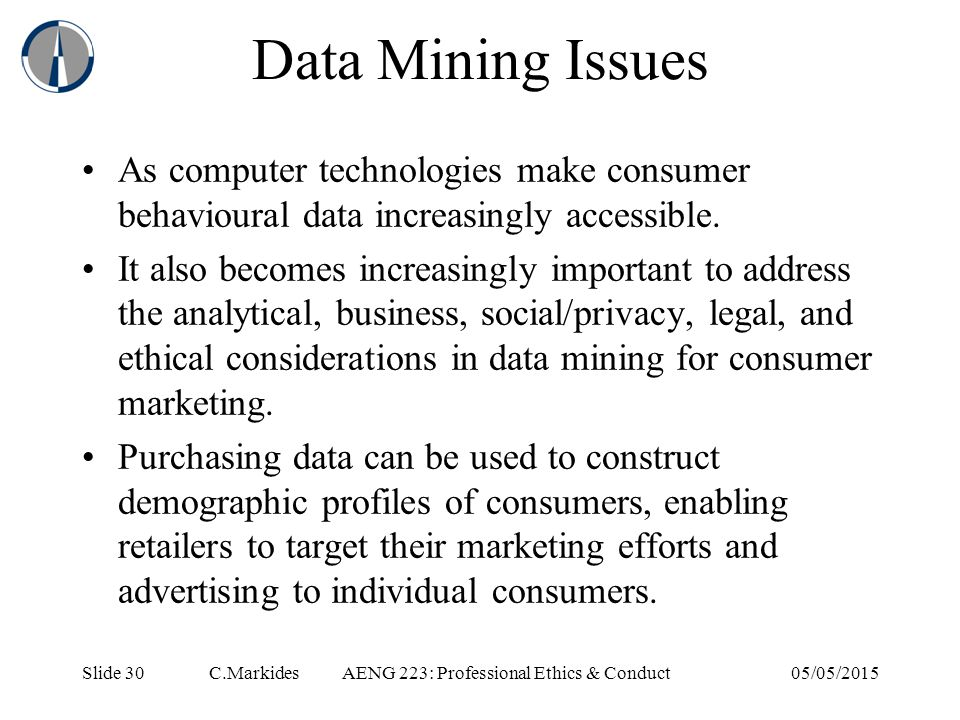 Slide 30 C.MarkidesAENG 223: Professional Ethics & Conduct05/05/2015 Data Mining Issues As computer technologies make consumer behavioural data increasingly accessible.