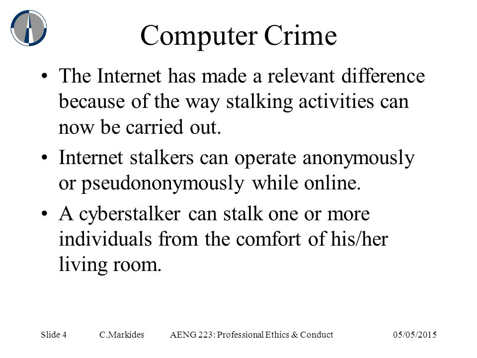 Slide 4 C.MarkidesAENG 223: Professional Ethics & Conduct05/05/2015 Computer Crime The Internet has made a relevant difference because of the way stalking activities can now be carried out.