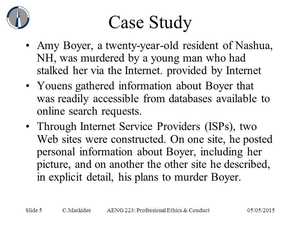 Slide 5 C.MarkidesAENG 223: Professional Ethics & Conduct05/05/2015 Case Study Amy Boyer, a twenty-year-old resident of Nashua, NH, was murdered by a young man who had stalked her via the Internet.