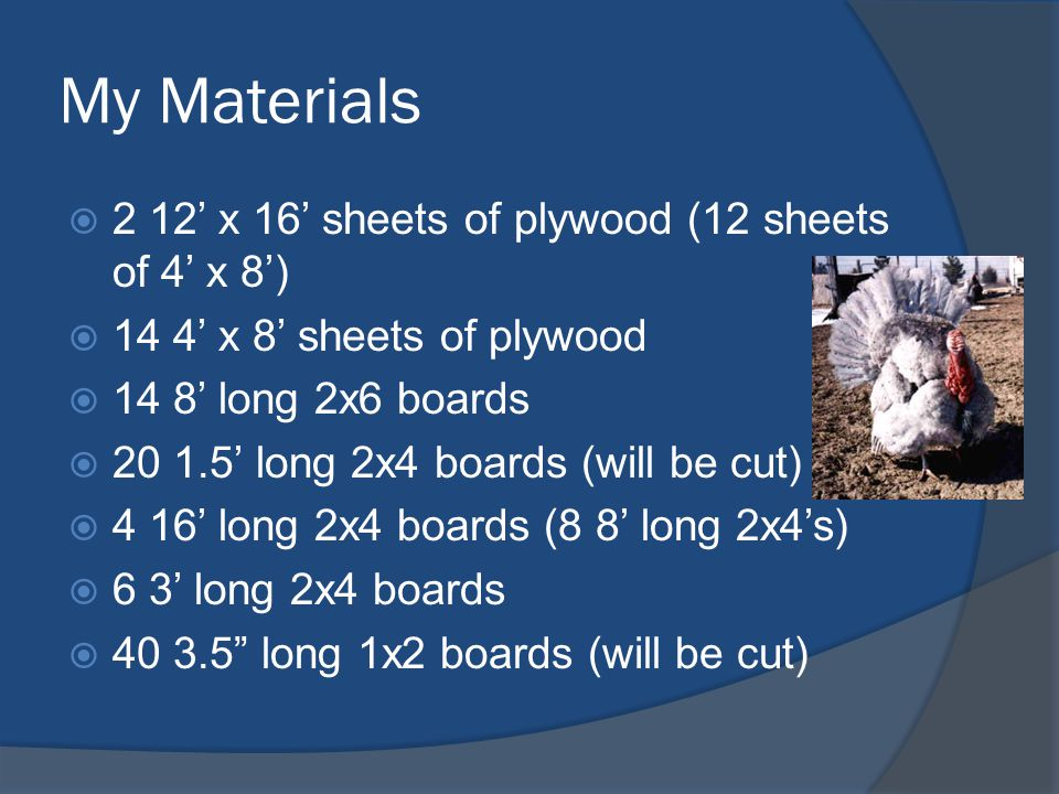 My Materials  2 12' x 16' sheets of plywood (12 sheets of 4' x 8')  14 4' x 8' sheets of plywood  14 8' long 2x6 boards  20 1.5' long 2x4 boards (will be cut)  4 16' long 2x4 boards (8 8' long 2x4's)  6 3' long 2x4 boards  40 3.5 long 1x2 boards (will be cut)
