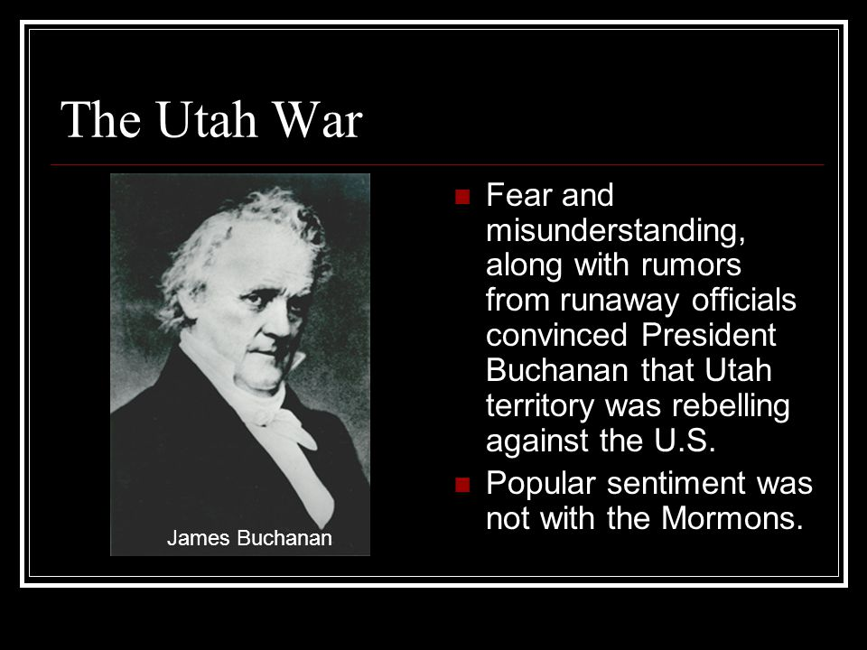 The Utah War Fear and misunderstanding, along with rumors from runaway officials convinced President Buchanan that Utah territory was rebelling against the U.S.