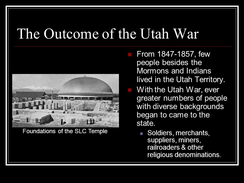 The Outcome of the Utah War From 1847-1857, few people besides the Mormons and Indians lived in the Utah Territory.