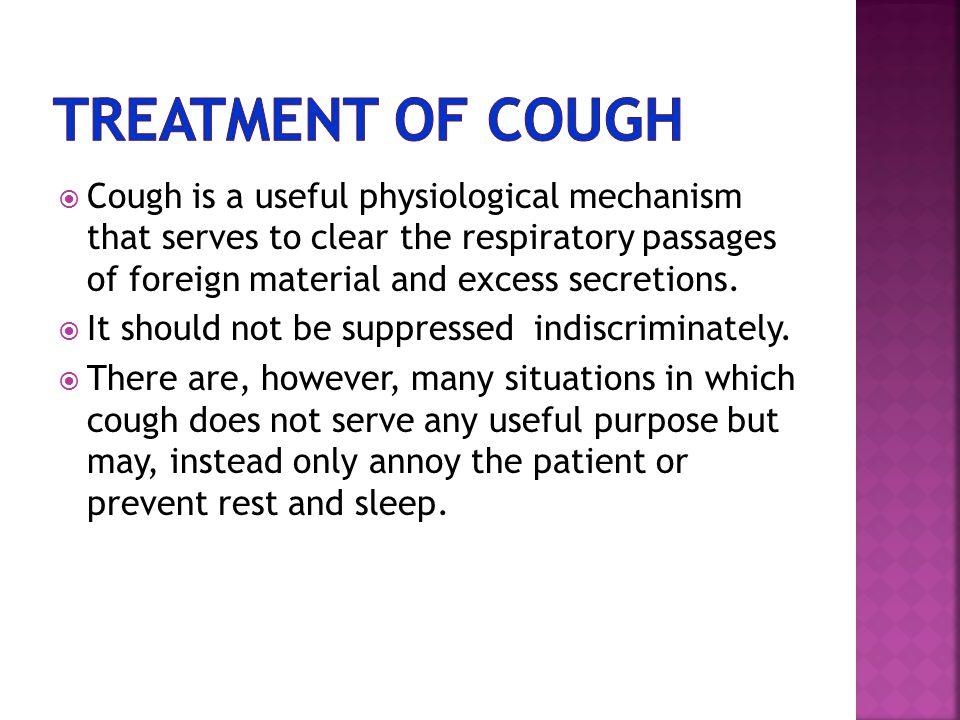  Cough is a useful physiological mechanism that serves to clear the respiratory passages of foreign material and excess secretions.  It should not b