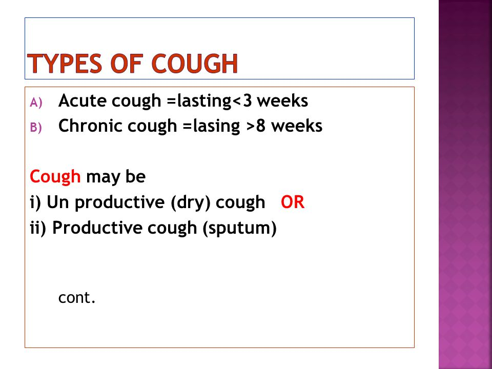 A) Acute cough =lasting<3 weeks B) Chronic cough =lasing >8 weeks Cough may be i) Un productive (dry) cough OR ii) Productive cough (sputum) cont.