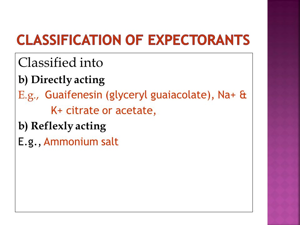 Classified into b) Directly acting E.g., Guaifenesin (glyceryl guaiacolate), Na+ & K+ citrate or acetate, b) Reflexly acting E.g., Ammonium salt