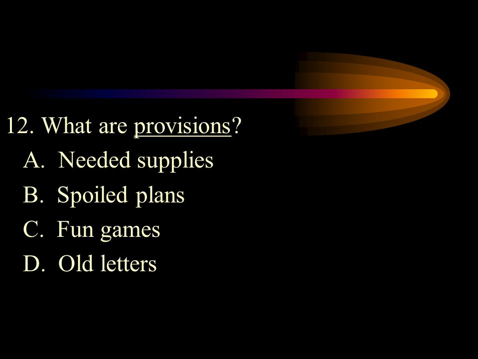 12. What are provisions? A. Needed supplies B. Spoiled plans C. Fun games D. Old letters