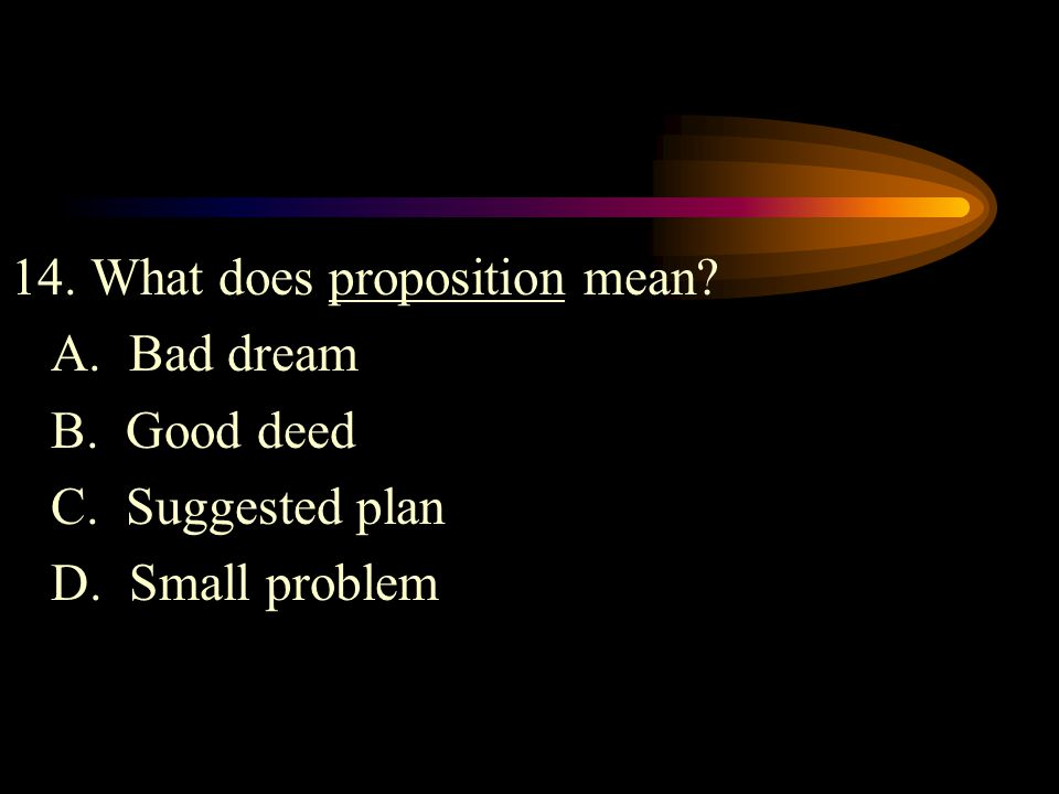14. What does proposition mean? A. Bad dream B. Good deed C. Suggested plan D. Small problem