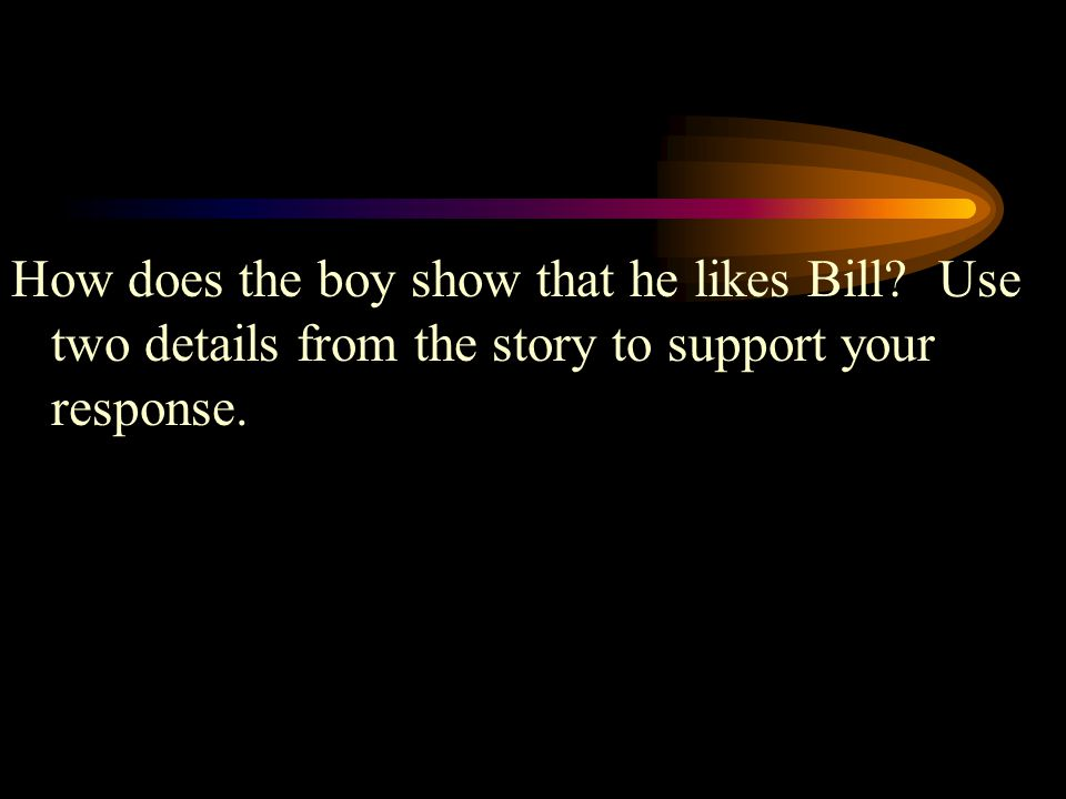 How does the boy show that he likes Bill? Use two details from the story to support your response.