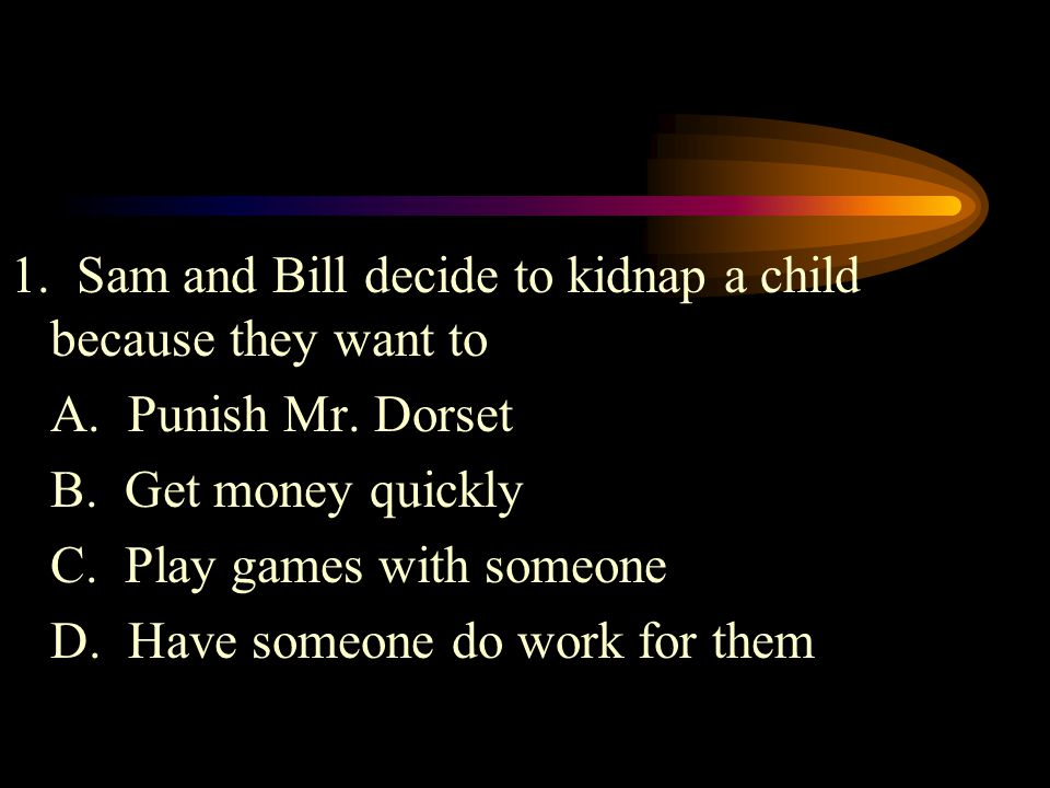 1.Sam and Bill decide to kidnap a child because they want to A.