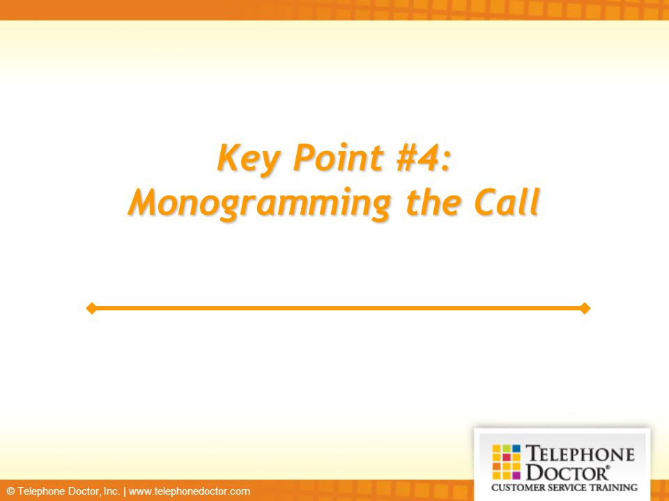 © Telephone Doctor, Inc. | www.telephonedoctor.com Key Point #4: Monogramming the Call