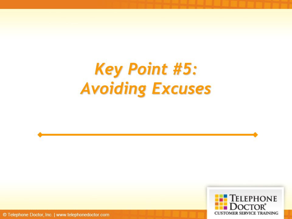 © Telephone Doctor, Inc. | www.telephonedoctor.com Key Point #5: Avoiding Excuses