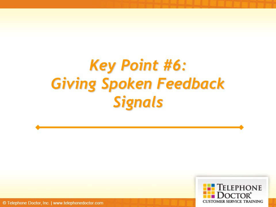 © Telephone Doctor, Inc. | www.telephonedoctor.com Key Point #6: Giving Spoken Feedback Signals