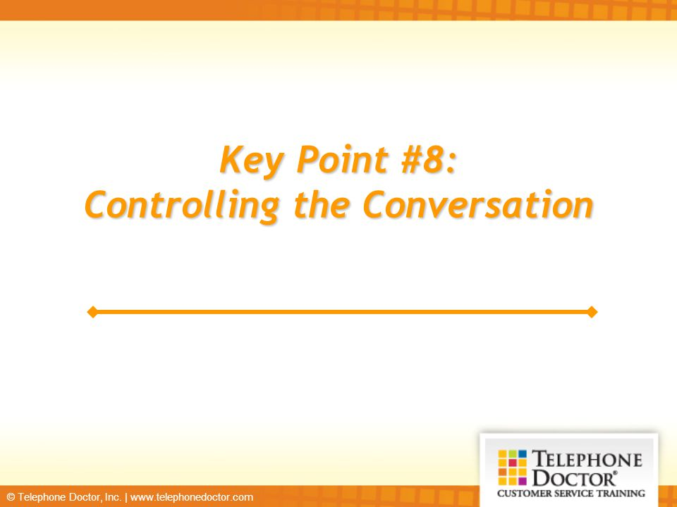 © Telephone Doctor, Inc. | www.telephonedoctor.com Key Point #8: Controlling the Conversation