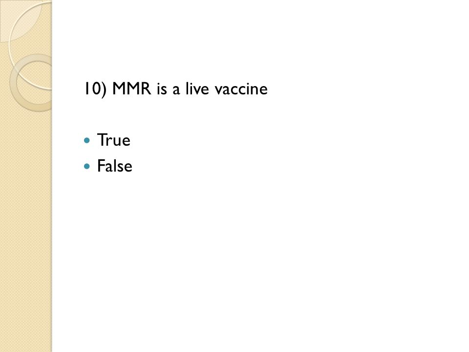 10) MMR is a live vaccine True False