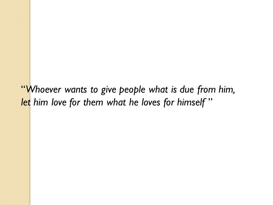 Whoever wants to give people what is due from him, let him love for them what he loves for himself