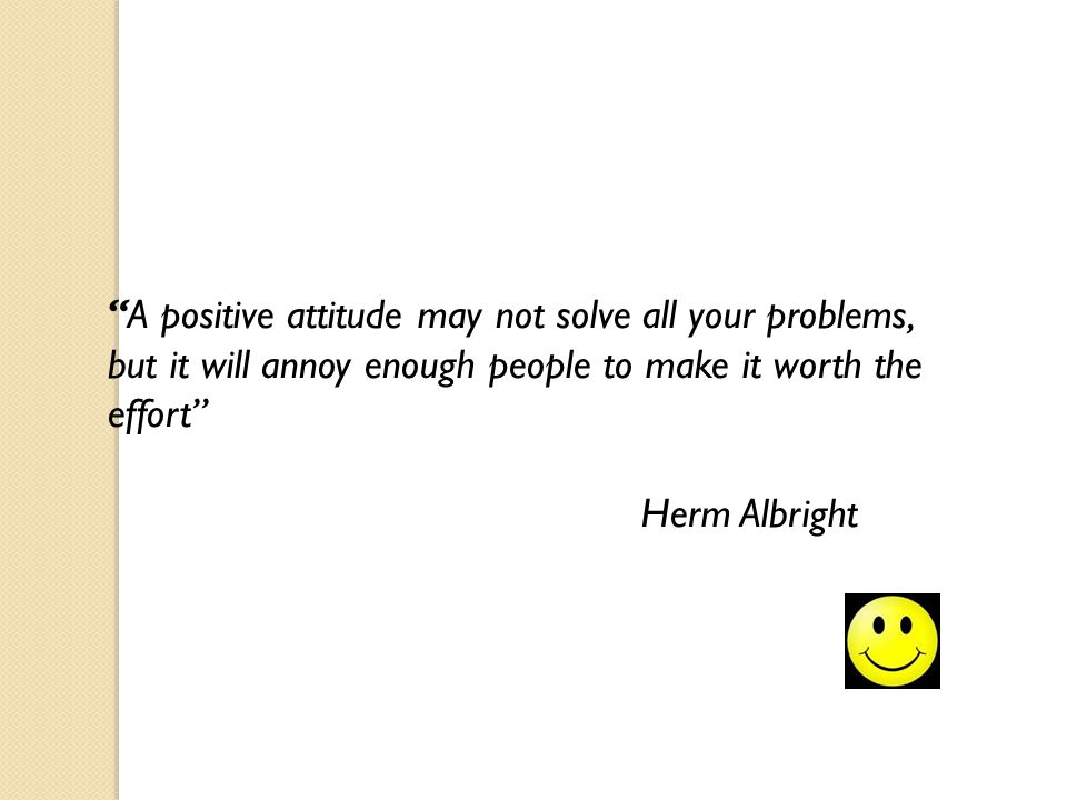 A positive attitude may not solve all your problems, but it will annoy enough people to make it worth the effort Herm Albright