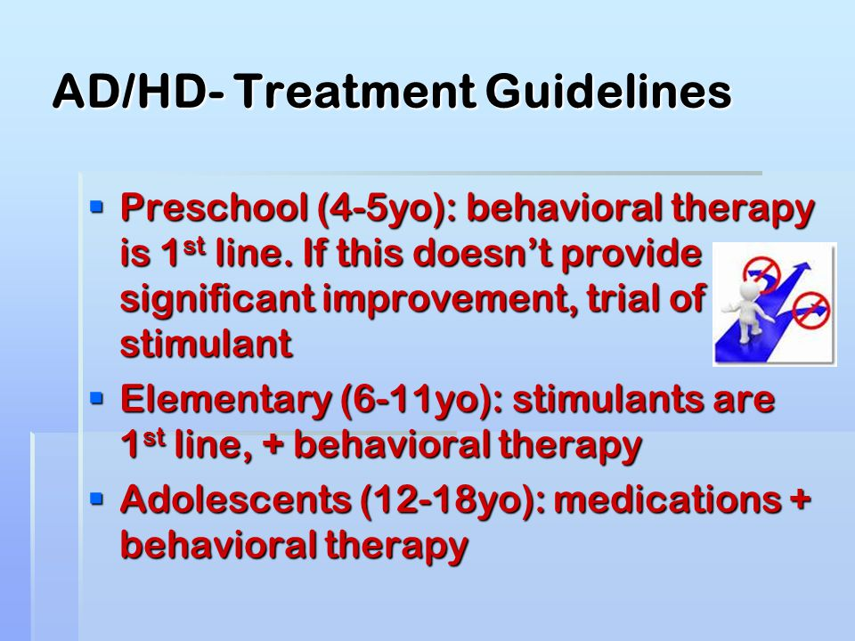AD/HD- Treatment Guidelines  Preschool (4-5yo): behavioral therapy is 1 st line. If this doesn't provide significant improvement, trial of stimulant