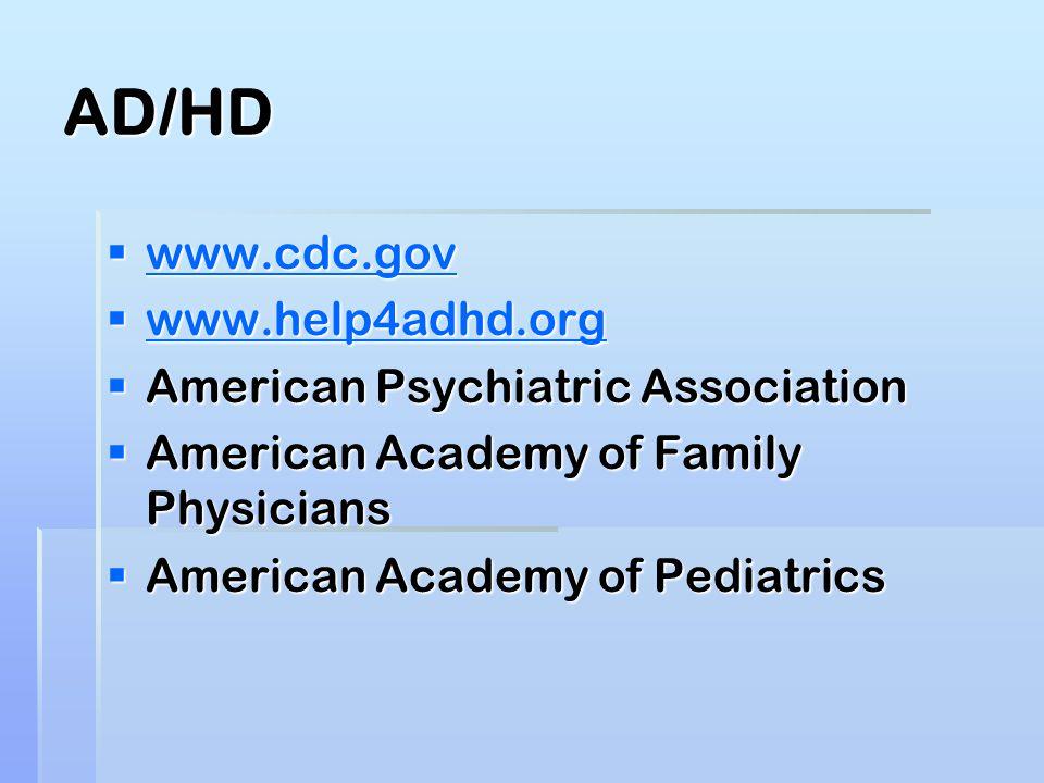 AD/HD  www.cdc.gov www.cdc.gov  www.help4adhd.org www.help4adhd.org  American Psychiatric Association  American Academy of Family Physicians  American Academy of Pediatrics